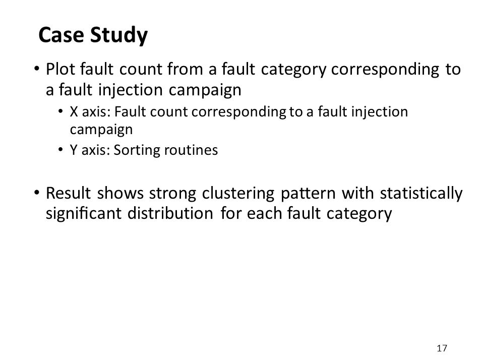 Case Study Plot fault count from a fault category corresponding to a fault injection campaign X axis: Fault count corresponding to a fault injection campaign Y axis: Sorting routines Result shows strong clustering pattern with statistically significant distribution for each fault category 17