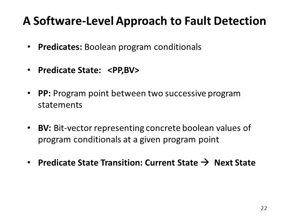 A Software-Level Approach to Fault Detection Predicates: Boolean program conditionals Predicate State: PP: Program point between two successive program statements BV: Bit-vector representing concrete boolean values of program conditionals at a given program point Predicate State Transition: Current State  Next State 22
