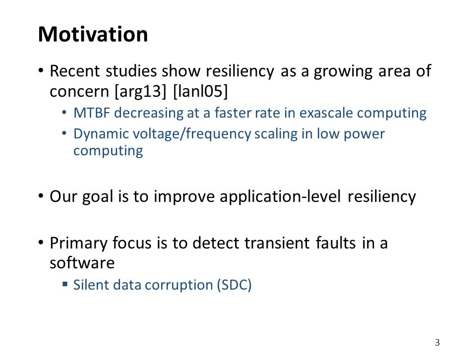 Motivation Recent studies show resiliency as a growing area of concern [arg13] [lanl05] MTBF decreasing at a faster rate in exascale computing Dynamic voltage/frequency scaling in low power computing Our goal is to improve application-level resiliency Primary focus is to detect transient faults in a software  Silent data corruption (SDC) 3