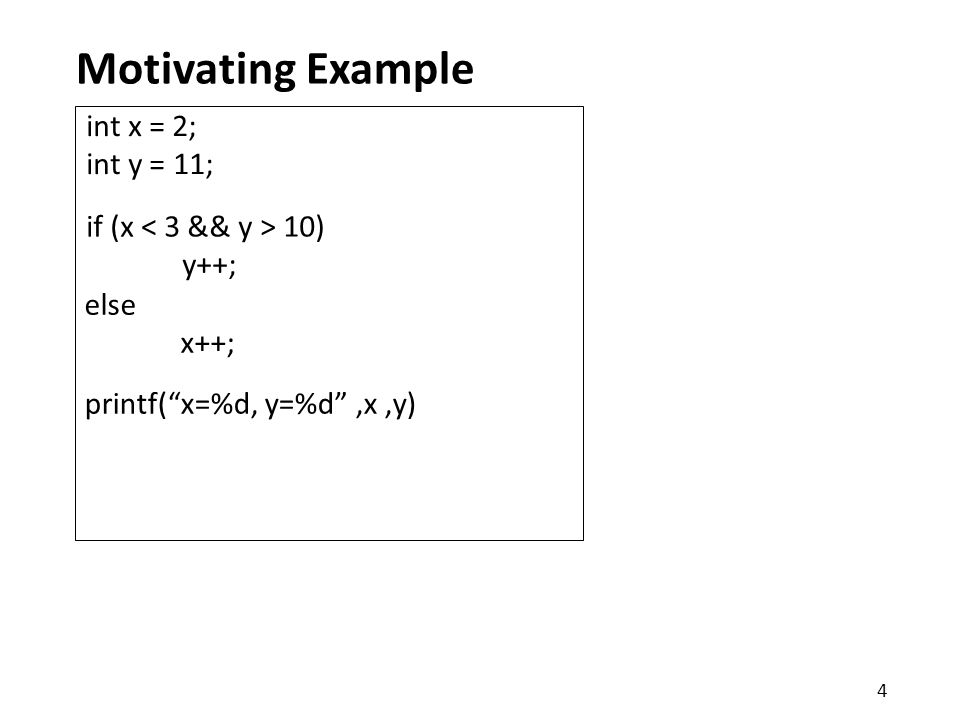 Motivating Example printf( x=%d, y=%d ,x,y) if (x 10) y++; int x = 2; int y = 11; else x++; 4