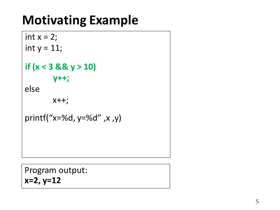 """Motivating Example printf(""""x=%d, y=%d"""",x,y) int x = 2; int y = 11; else x++; if (x 10) y++; 5 Program output: x=2, y=12"""