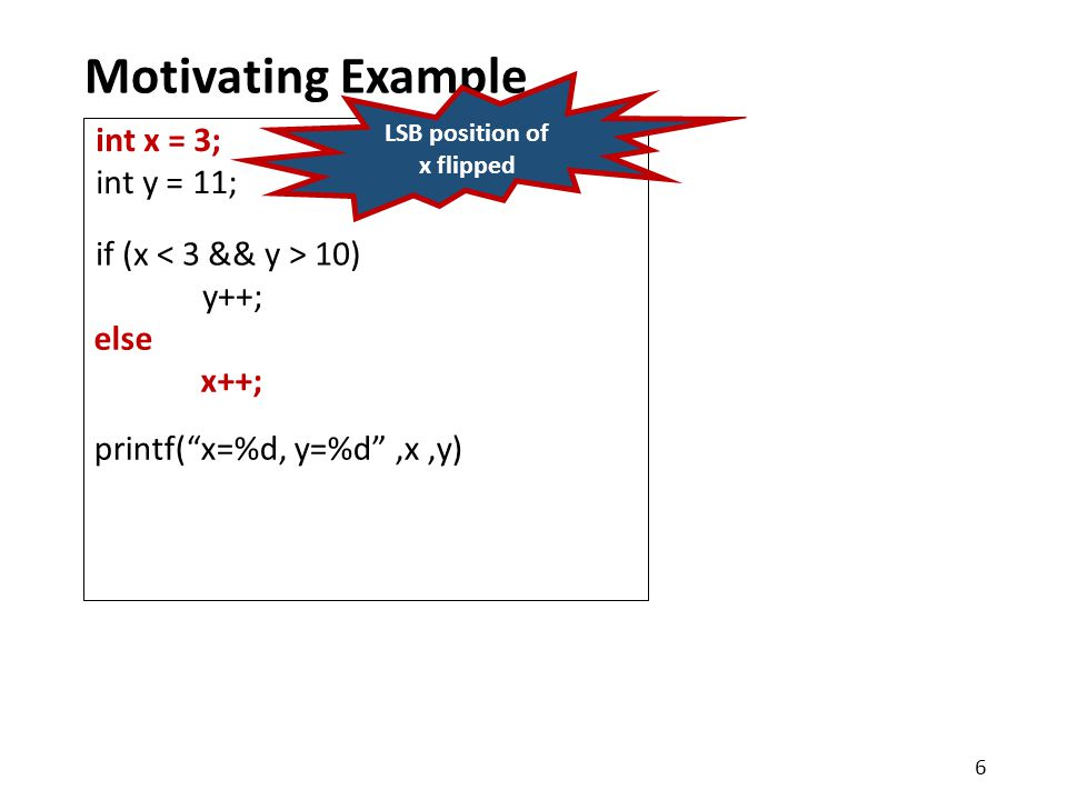 Motivating Example printf( x=%d, y=%d ,x,y) int x = 3; int y = 11; else x++; if (x 10) y++; 6 LSB position of x flipped