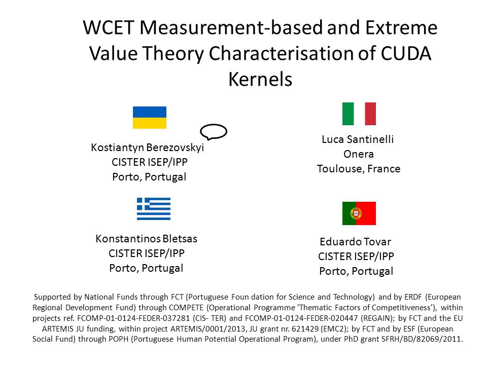 WCET Measurement-based and Extreme Value Theory Characterisation of CUDA Kernels Kostiantyn Berezovskyi CISTER ISEP/IPP Porto, Portugal Konstantinos Bletsas CISTER ISEP/IPP Porto, Portugal Eduardo Tovar CISTER ISEP/IPP Porto, Portugal Luca Santinelli Onera Toulouse, France Supported by National Funds through FCT (Portuguese Foun dation for Science and Technology) and by ERDF (European Regional Development Fund) through COMPETE (Operational Programme 'Thematic Factors of Competitiveness'), within projects ref.