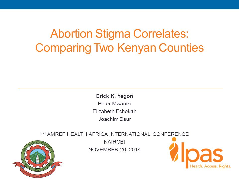 Abortion Stigma Correlates: Comparing Two Kenyan Counties Erick K. Yegon Peter Mwaniki Elizabeth Echokah Joachim Osur 1 st AMREF HEALTH AFRICA INTERNA