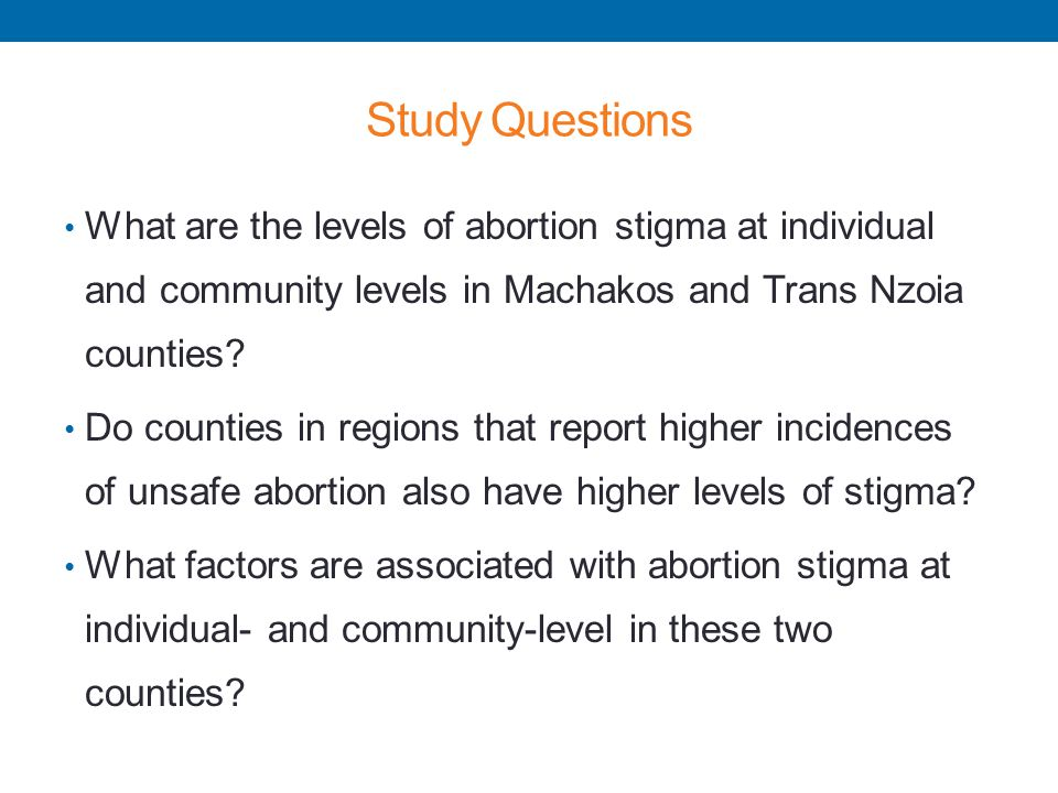 Study Questions What are the levels of abortion stigma at individual and community levels in Machakos and Trans Nzoia counties? Do counties in regions