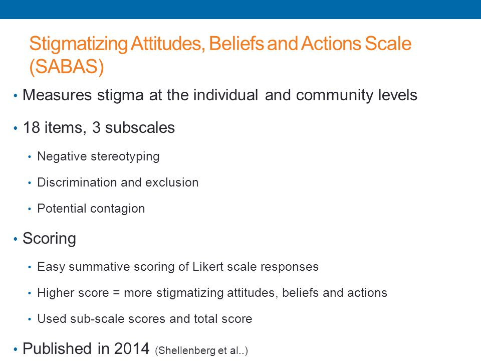 Stigmatizing Attitudes, Beliefs and Actions Scale (SABAS) Measures stigma at the individual and community levels 18 items, 3 subscales Negative stereo