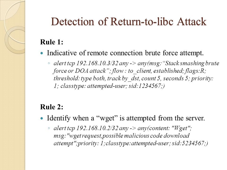 "Detection of Return-to-libc Attack Rule 1: Indicative of remote connection brute force attempt. ◦ alert tcp 192.168.10.3/32 any -> any(msg:""Stack smas"