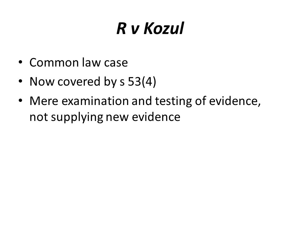 R v Kozul Common law case Now covered by s 53(4) Mere examination and testing of evidence, not supplying new evidence