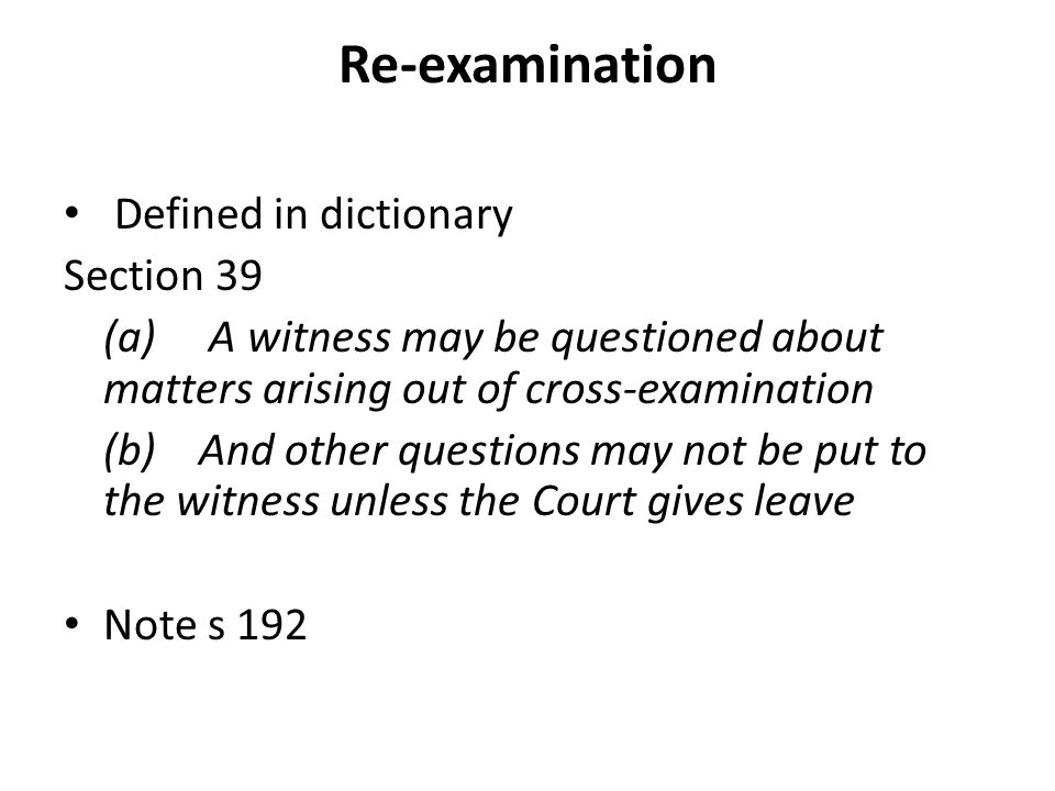 Re-examination Defined in dictionary Section 39 (a) A witness may be questioned about matters arising out of cross-examination (b) And other questions may not be put to the witness unless the Court gives leave Note s 192