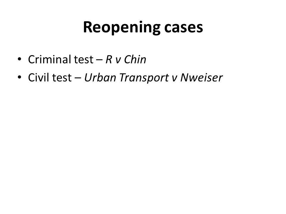 Reopening cases Criminal test – R v Chin Civil test – Urban Transport v Nweiser