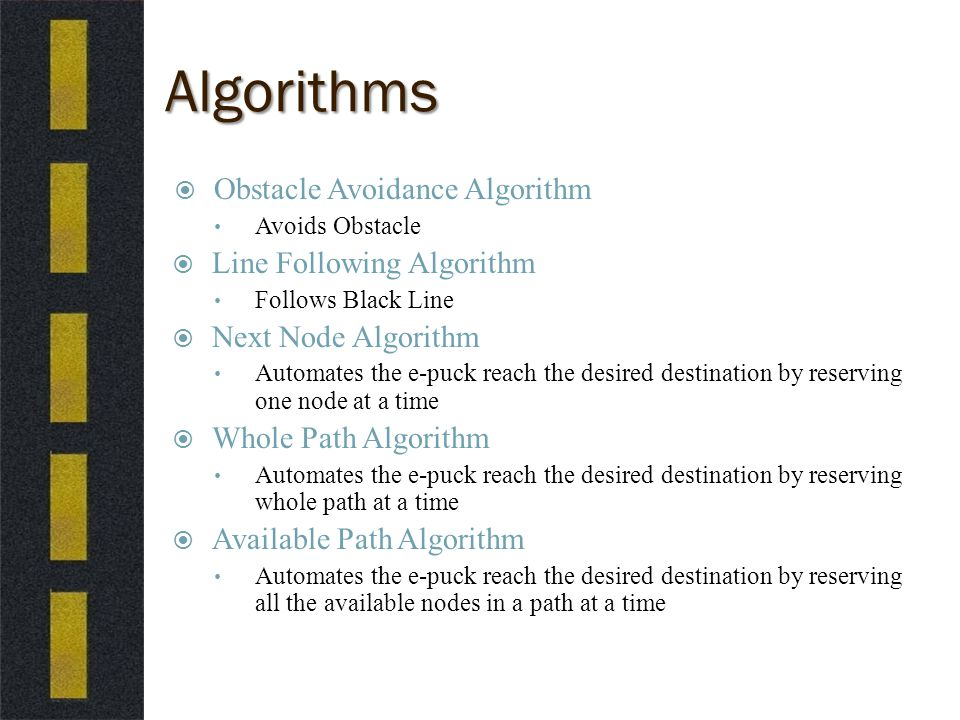 Algorithms  Obstacle Avoidance Algorithm Avoids Obstacle  Line Following Algorithm Follows Black Line  Next Node Algorithm Automates the e-puck reach the desired destination by reserving one node at a time  Whole Path Algorithm Automates the e-puck reach the desired destination by reserving whole path at a time  Available Path Algorithm Automates the e-puck reach the desired destination by reserving all the available nodes in a path at a time