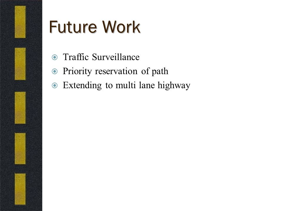 Future Work  Traffic Surveillance  Priority reservation of path  Extending to multi lane highway
