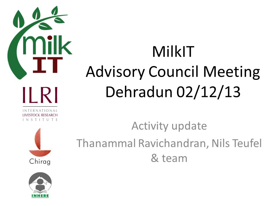 MilkIT Advisory Council Meeting Dehradun 02/12/13 Activity update Thanammal Ravichandran, Nils Teufel & team
