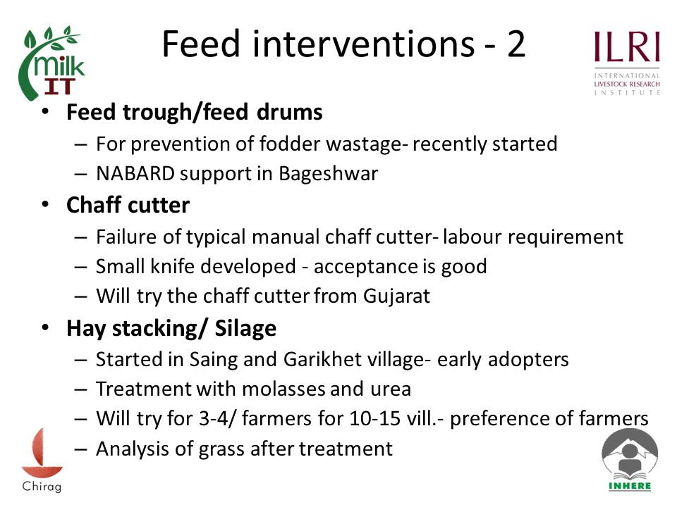 Feed interventions - 2 Feed trough/feed drums – For prevention of fodder wastage- recently started – NABARD support in Bageshwar Chaff cutter – Failure of typical manual chaff cutter- labour requirement – Small knife developed - acceptance is good – Will try the chaff cutter from Gujarat Hay stacking/ Silage – Started in Saing and Garikhet village- early adopters – Treatment with molasses and urea – Will try for 3-4/ farmers for 10-15 vill.- preference of farmers – Analysis of grass after treatment