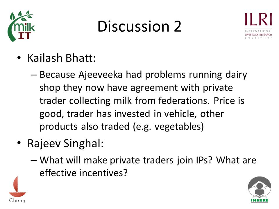 Discussion 2 Kailash Bhatt: – Because Ajeeveeka had problems running dairy shop they now have agreement with private trader collecting milk from federations.
