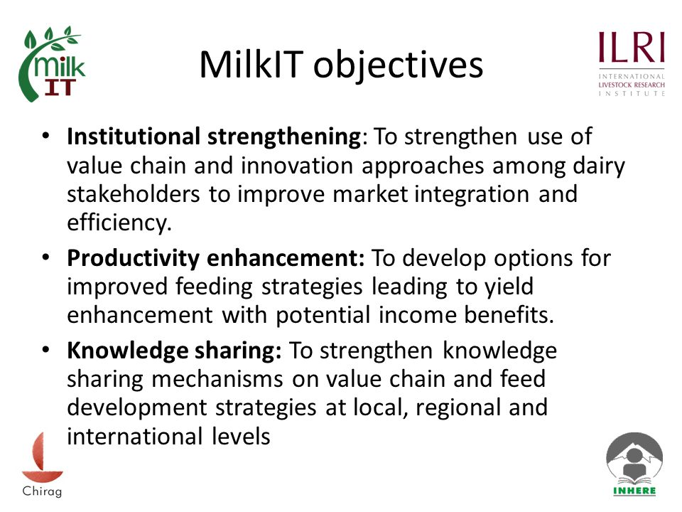 MilkIT objectives Institutional strengthening: To strengthen use of value chain and innovation approaches among dairy stakeholders to improve market integration and efficiency.