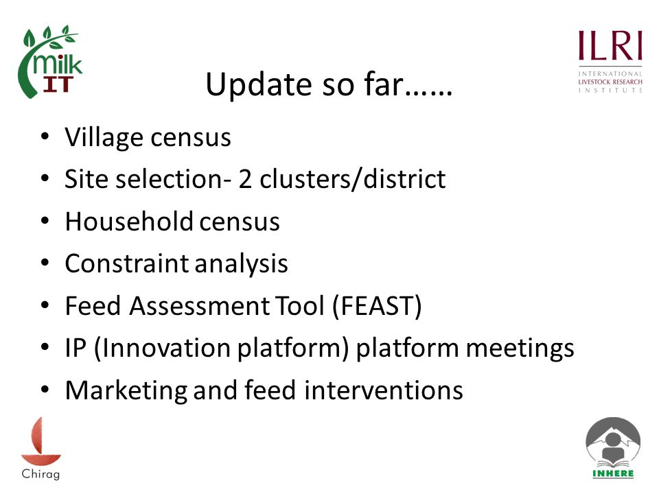 Update so far…… Village census Site selection- 2 clusters/district Household census Constraint analysis Feed Assessment Tool (FEAST) IP (Innovation platform) platform meetings Marketing and feed interventions