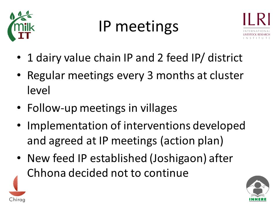 IP meetings 1 dairy value chain IP and 2 feed IP/ district Regular meetings every 3 months at cluster level Follow-up meetings in villages Implementation of interventions developed and agreed at IP meetings (action plan) New feed IP established (Joshigaon) after Chhona decided not to continue