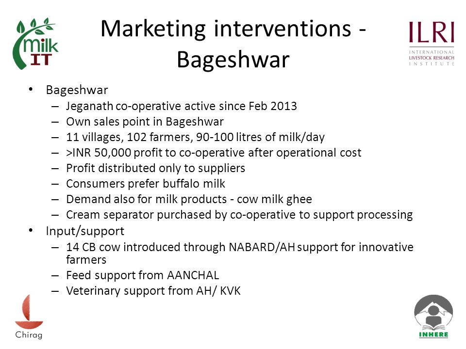 Marketing interventions - Bageshwar Bageshwar – Jeganath co-operative active since Feb 2013 – Own sales point in Bageshwar – 11 villages, 102 farmers, 90-100 litres of milk/day – >INR 50,000 profit to co-operative after operational cost – Profit distributed only to suppliers – Consumers prefer buffalo milk – Demand also for milk products - cow milk ghee – Cream separator purchased by co-operative to support processing Input/support – 14 CB cow introduced through NABARD/AH support for innovative farmers – Feed support from AANCHAL – Veterinary support from AH/ KVK