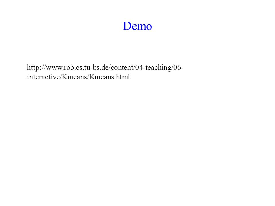 Demo http://www.rob.cs.tu-bs.de/content/04-teaching/06- interactive/Kmeans/Kmeans.html