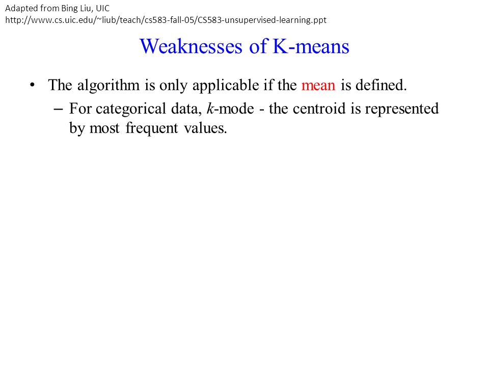 Weaknesses of K-means The algorithm is only applicable if the mean is defined. – For categorical data, k-mode - the centroid is represented by most fr