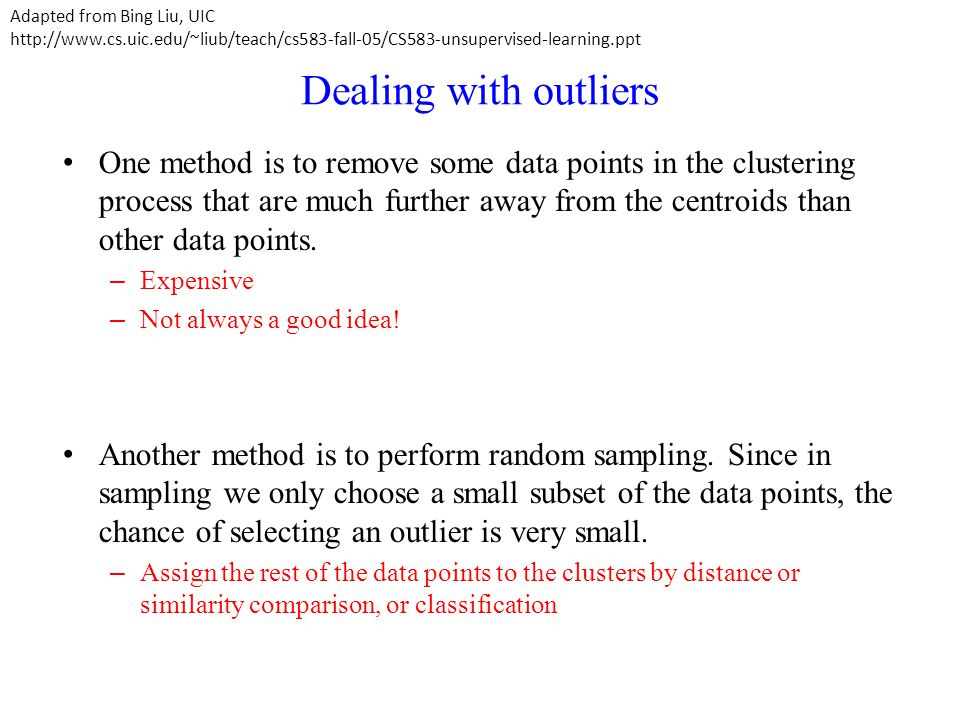 Dealing with outliers One method is to remove some data points in the clustering process that are much further away from the centroids than other data