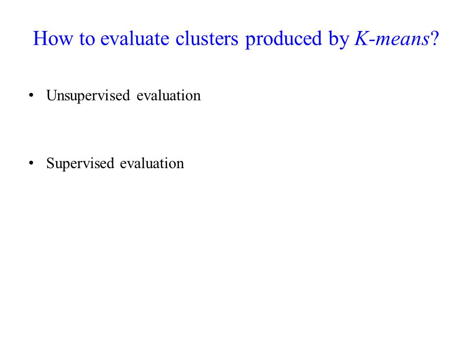 How to evaluate clusters produced by K-means? Unsupervised evaluation Supervised evaluation