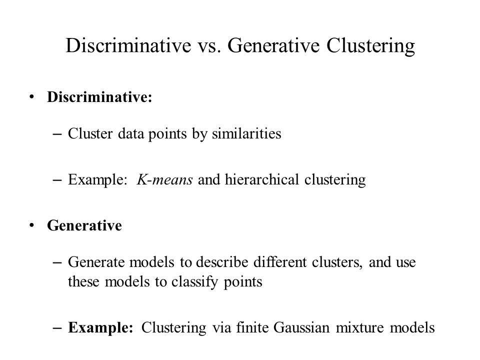 Discriminative vs. Generative Clustering Discriminative: – Cluster data points by similarities – Example: K-means and hierarchical clustering Generati