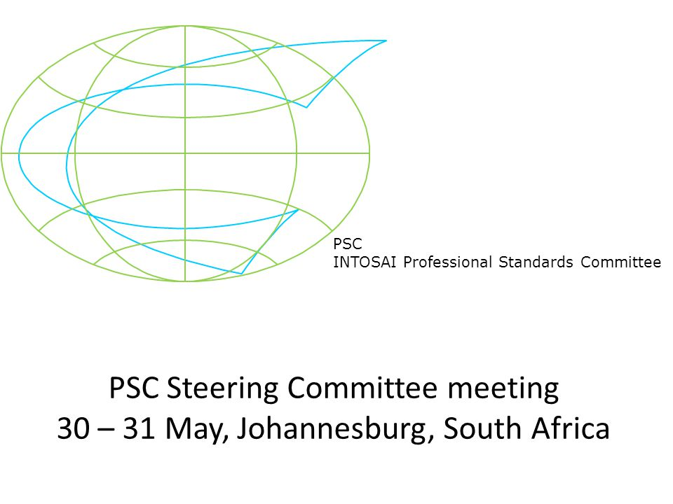 PSC INTOSAI Professional Standards Committee PSC Steering Committee meeting 30 – 31 May, Johannesburg, South Africa