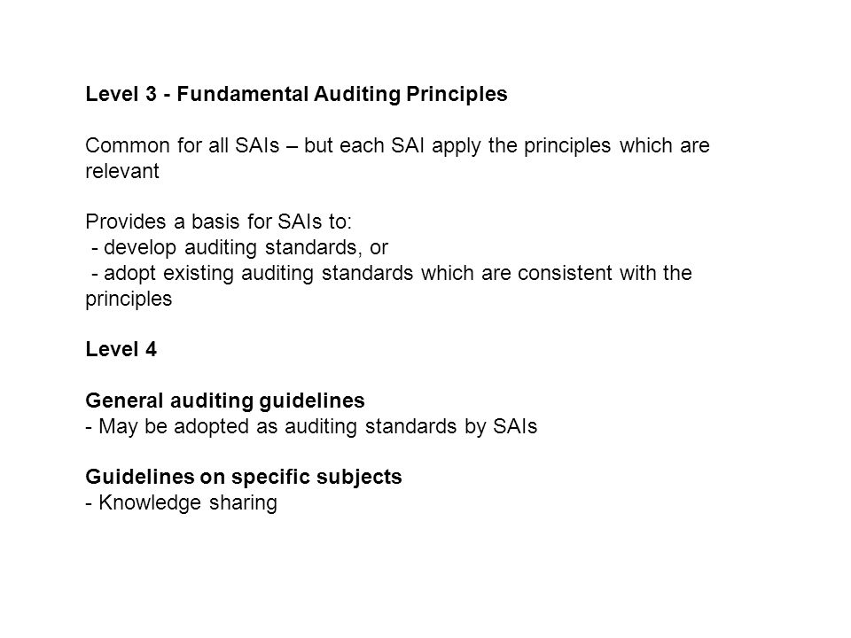 Level 3 - Fundamental Auditing Principles Common for all SAIs – but each SAI apply the principles which are relevant Provides a basis for SAIs to: - d