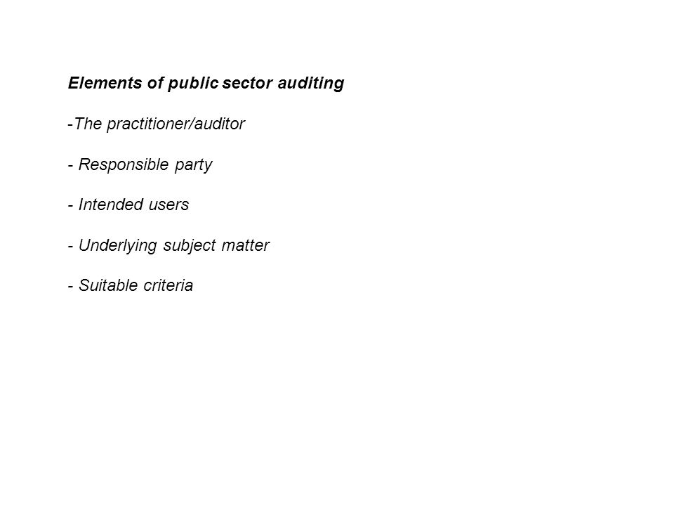 Elements of public sector auditing -The practitioner/auditor - Responsible party - Intended users - Underlying subject matter - Suitable criteria