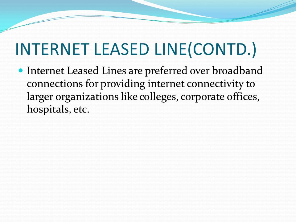 INTERNET LEASED LINE(CONTD.) Internet Leased Lines are preferred over broadband connections for providing internet connectivity to larger organizations like colleges, corporate offices, hospitals, etc.