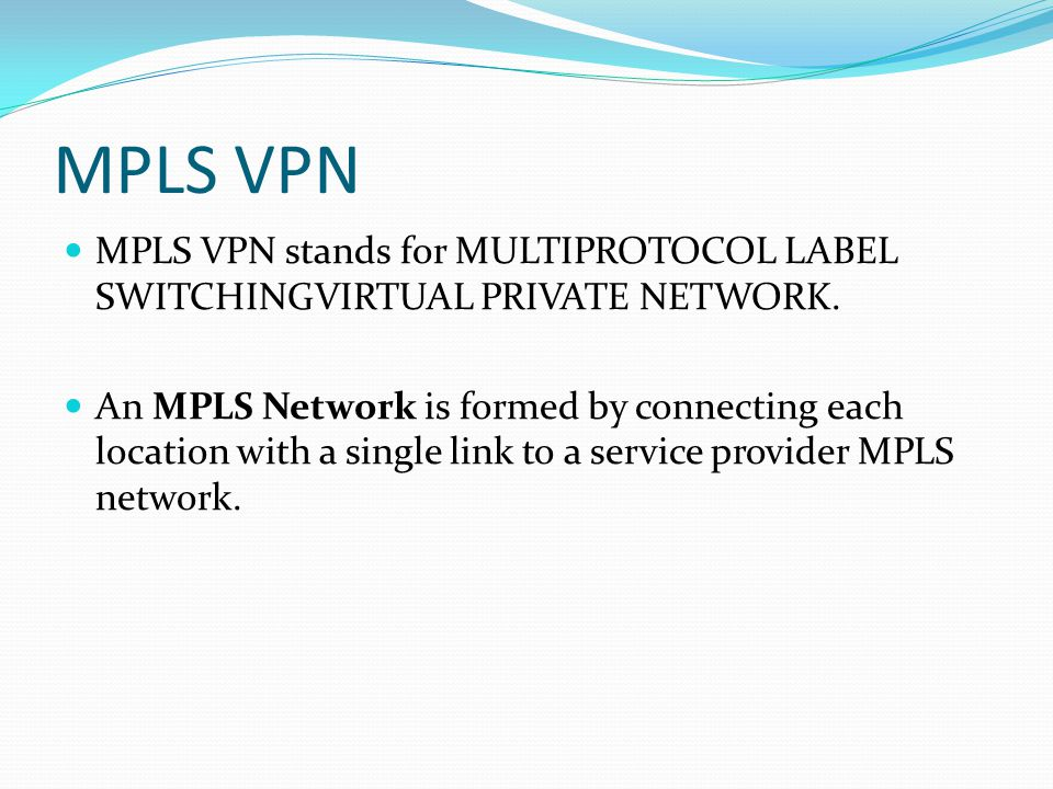 MPLS VPN MPLS VPN stands for MULTIPROTOCOL LABEL SWITCHINGVIRTUAL PRIVATE NETWORK.