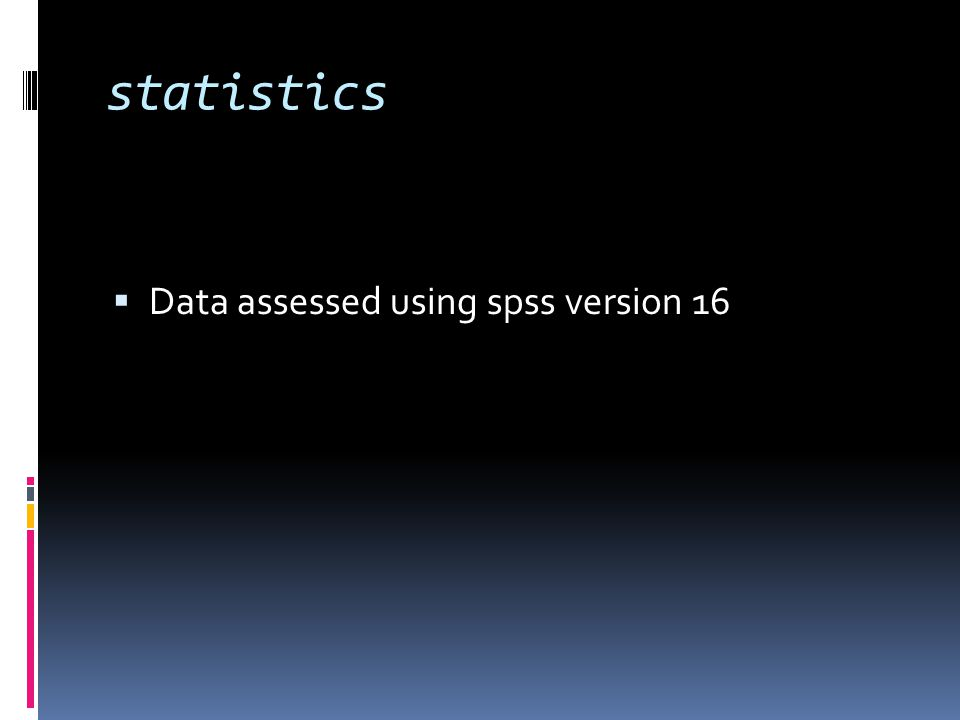 statistics  Data assessed using spss version 16