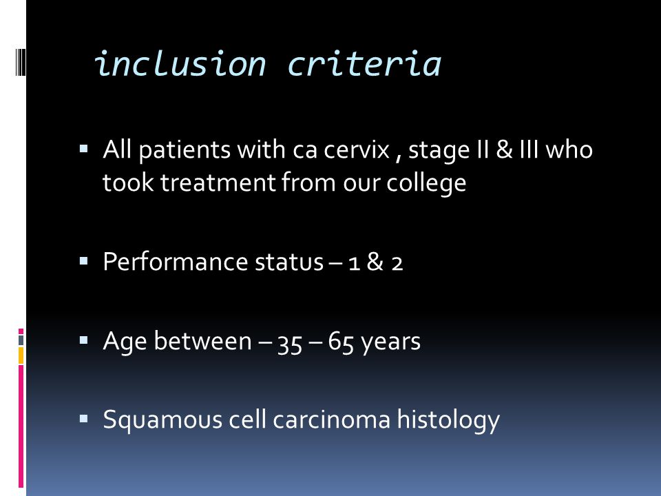 inclusion criteria  All patients with ca cervix, stage II & III who took treatment from our college  Performance status – 1 & 2  Age between – 35 –