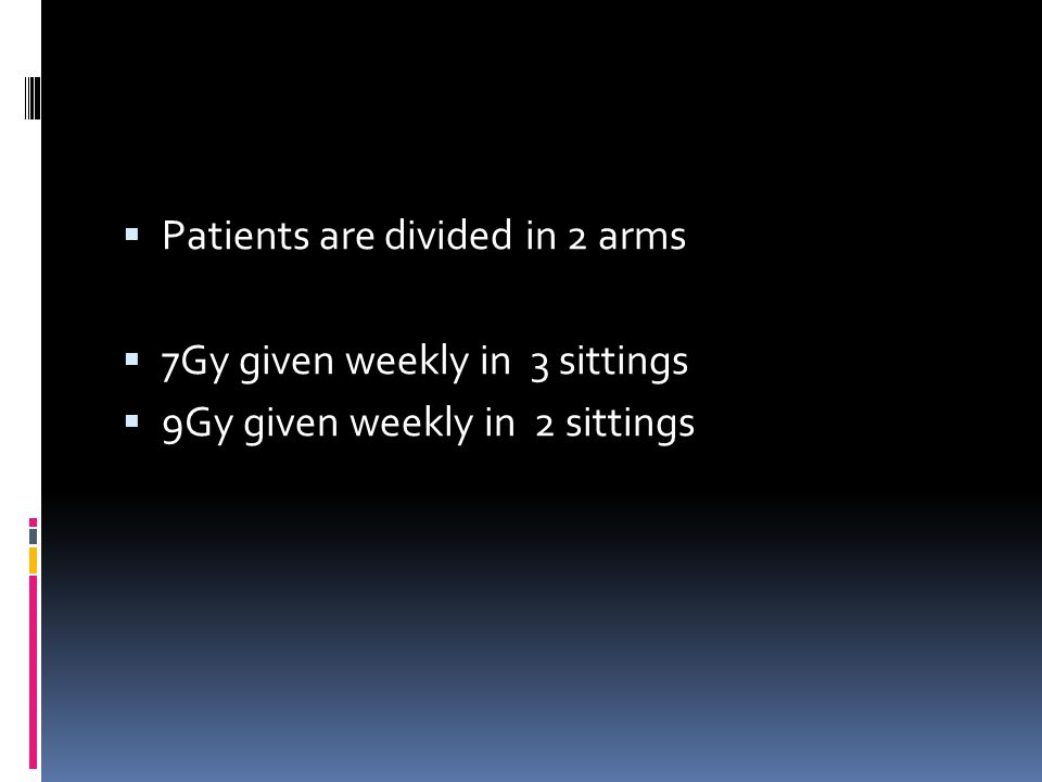  Patients are divided in 2 arms  7Gy given weekly in 3 sittings  9Gy given weekly in 2 sittings