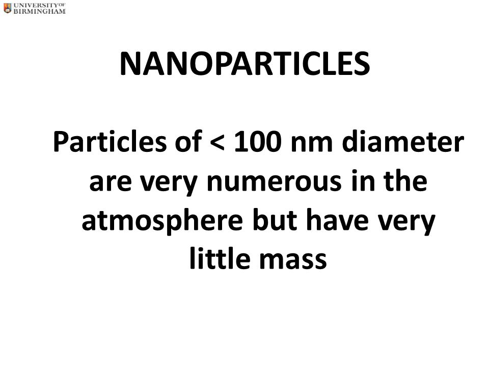 Influence of Particle Size on Particle Number and Surface Area for a Given Particle Mass RELATIVE PARTICLENUMBER OFRELATIVE DIAMETERPARTICLESSURFACE AREA 10 µm11 1 µm10 3 10 2 0.1 µm10 6 10 4 0.01 µm10 9 10 6