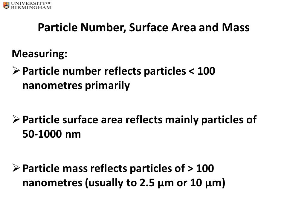Particle Number, Surface Area and Mass Measuring:  Particle number reflects particles < 100 nanometres primarily  Particle surface area reflects mainly particles of 50-1000 nm  Particle mass reflects particles of > 100 nanometres (usually to 2.5 µm or 10 µm)