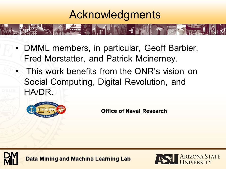 Data Mining and Machine Learning Lab Acknowledgments DMML members, in particular, Geoff Barbier, Fred Morstatter, and Patrick Mcinerney.