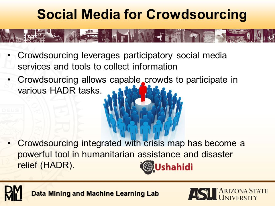 Data Mining and Machine Learning Lab Applications of Social Media & Crowdsourcing for Disaster Relief Uses for Individuals –Find missing people –Early warning of disasters –Get information on relief work progress –Find location of shelters & medical resources –Get in touch with officials and relief workers (more ways to ask for help) Uses for Agencies –Get situational awareness first hand from citizen reporters –Coordination platform –Send updates on progress of relief work –Discredit rumors –Obtain public feedback
