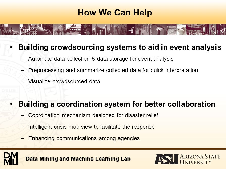 Data Mining and Machine Learning Lab Our tools ACT BlogTrackers TweetTrackers  Crowdsourced information  Feedback information source  Situational awareness  Post event analysis  Crowdsourced information  Situational awareness  Near real time information aggregation  Post event analysis  Crowdsourced information  Groupsourced information  Multi-layer requests view  Inter agency coordination