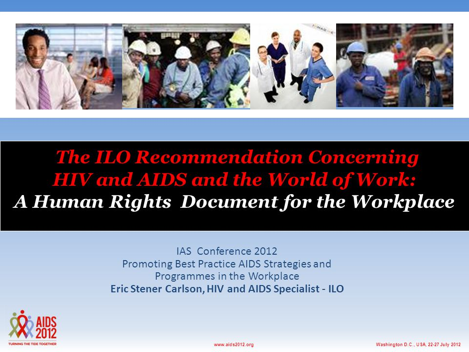 Washington D.C., USA, 22-27 July 2012www.aids2012.org The ILO Recommendation Concerning HIV and AIDS and the World of Work: A Human Rights Document fo
