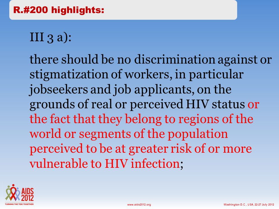 Washington D.C., USA, 22-27 July 2012www.aids2012.org III 3 a): there should be no discrimination against or stigmatization of workers, in particular jobseekers and job applicants, on the grounds of real or perceived HIV status or the fact that they belong to regions of the world or segments of the population perceived to be at greater risk of or more vulnerable to HIV infection; R.#200 highlights: