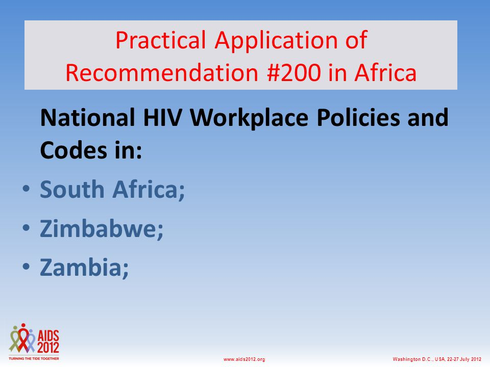 Washington D.C., USA, 22-27 July 2012www.aids2012.org Practical Application of Recommendation #200 in Africa National HIV Workplace Policies and Codes in: South Africa; Zimbabwe; Zambia;