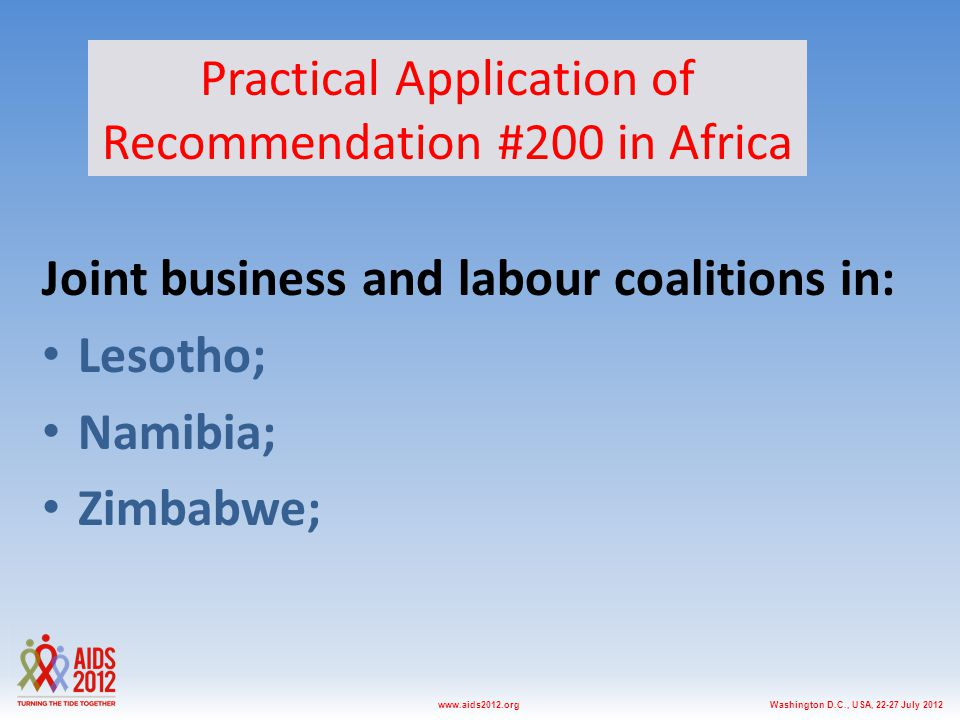 Washington D.C., USA, 22-27 July 2012www.aids2012.org Joint business and labour coalitions in: Lesotho; Namibia; Zimbabwe; Practical Application of Recommendation #200 in Africa