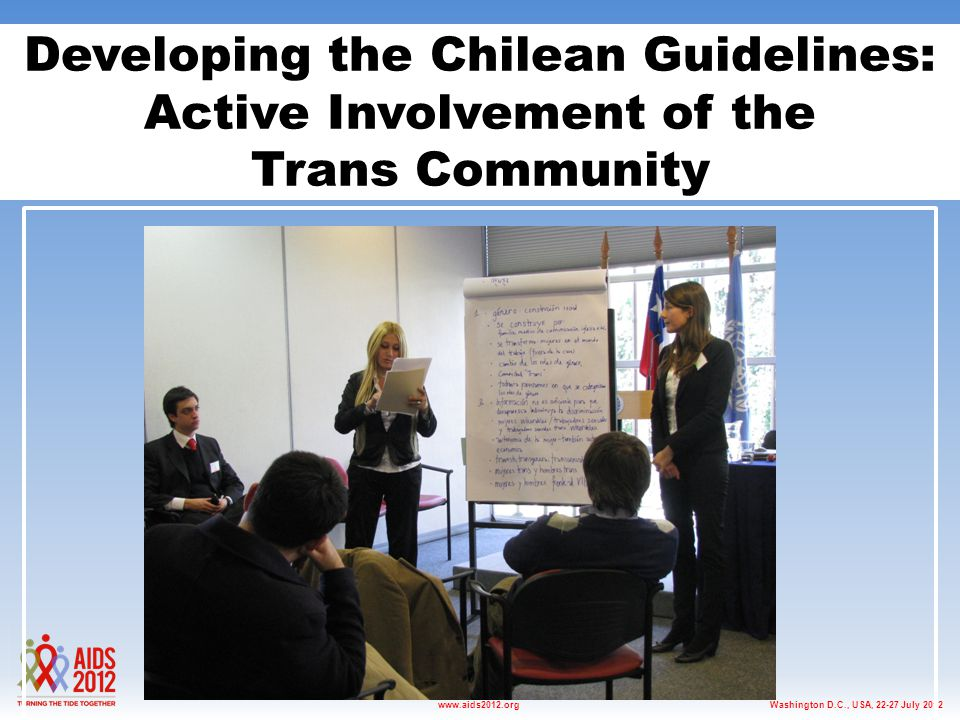 Washington D.C., USA, 22-27 July 2012www.aids2012.org Developing the Chilean Guidelines: Active Involvement of the Trans Community