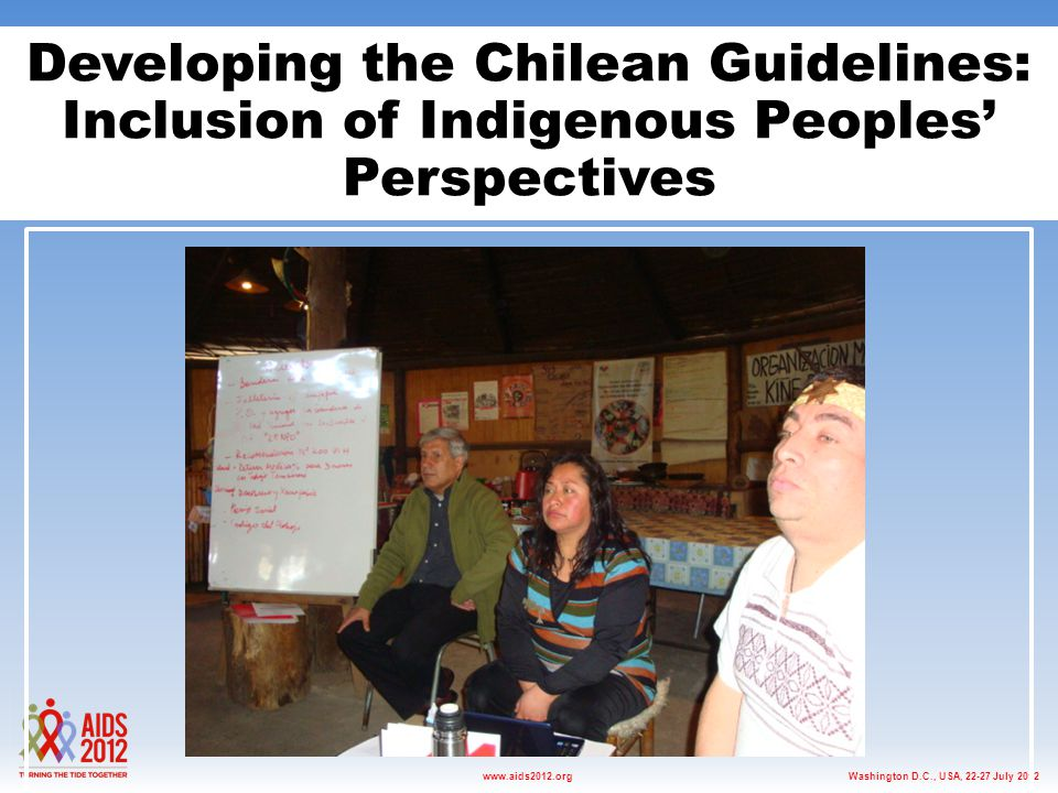 Washington D.C., USA, 22-27 July 2012www.aids2012.org Developing the Chilean Guidelines: Inclusion of Indigenous Peoples' Perspectives