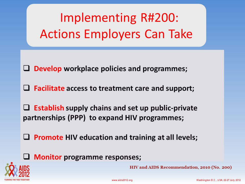 Washington D.C., USA, 22-27 July 2012www.aids2012.org HIV and AIDS Recommendation, 2010 (No. 200)  Develop workplace policies and programmes;  Facil