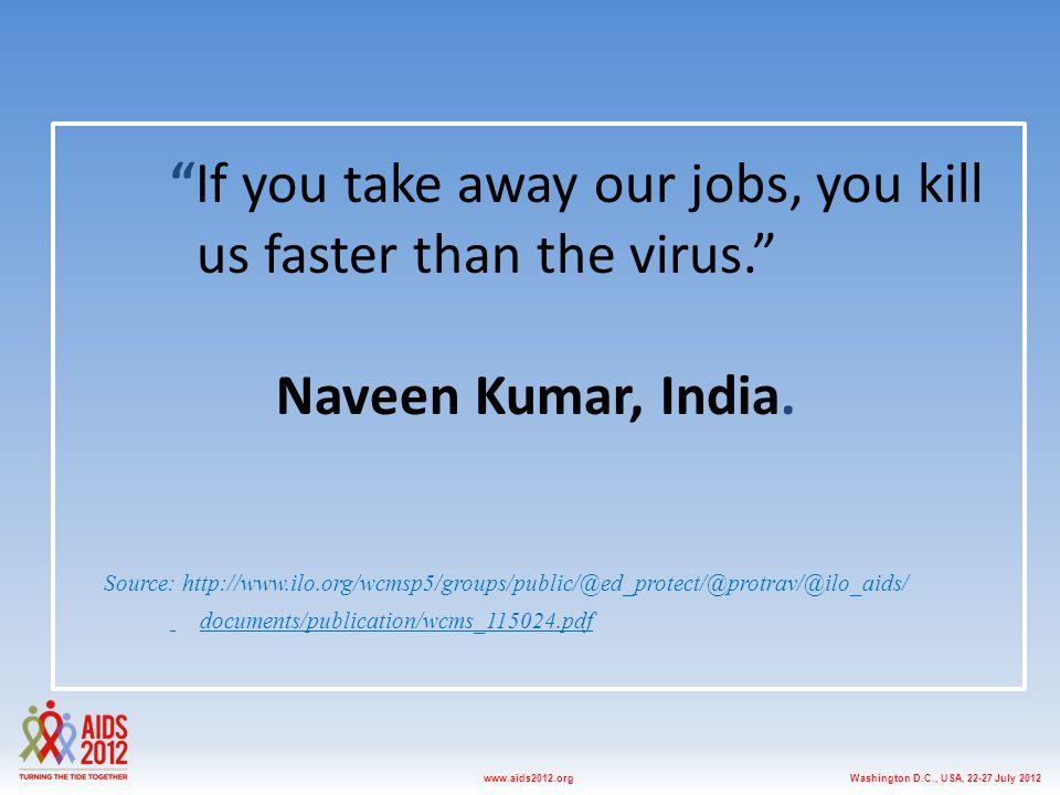 "Washington D.C., USA, 22-27 July 2012www.aids2012.org ""If you take away our jobs, you kill us faster than the virus."" Naveen Kumar, India. Source: htt"