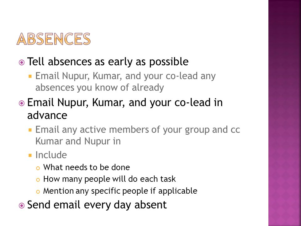  Tell absences as early as possible  Email Nupur, Kumar, and your co-lead any absences you know of already  Email Nupur, Kumar, and your co-lead in advance  Email any active members of your group and cc Kumar and Nupur in  Include What needs to be done How many people will do each task Mention any specific people if applicable  Send email every day absent